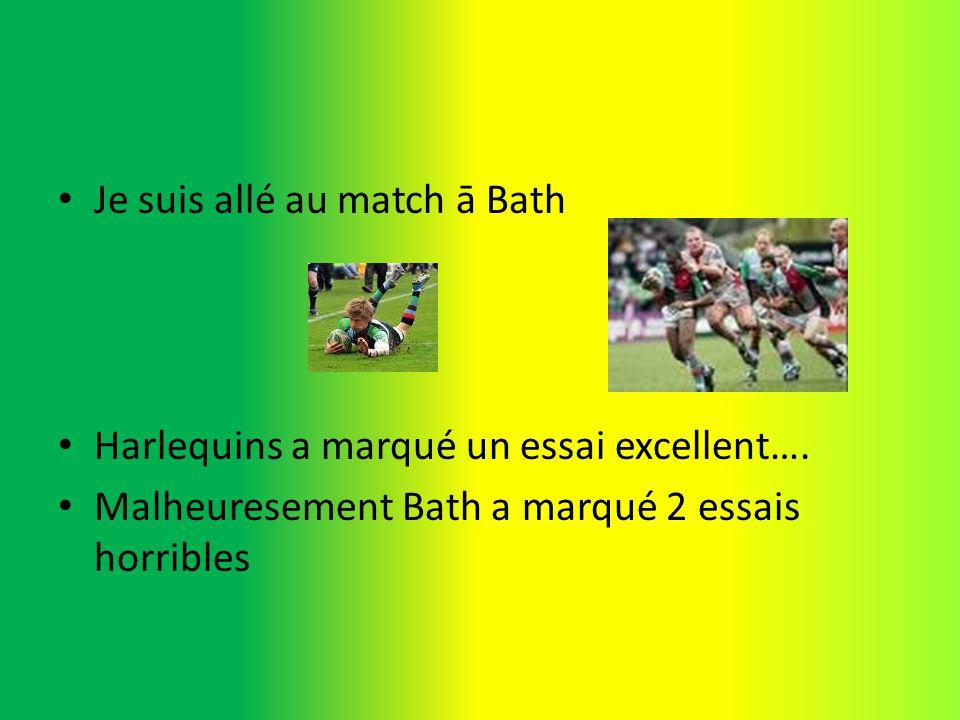 Je suis allé au match ā Bath Harlequins a marqué un essai excellent…. Malheuresement Bath a marqué 2 essais horribles