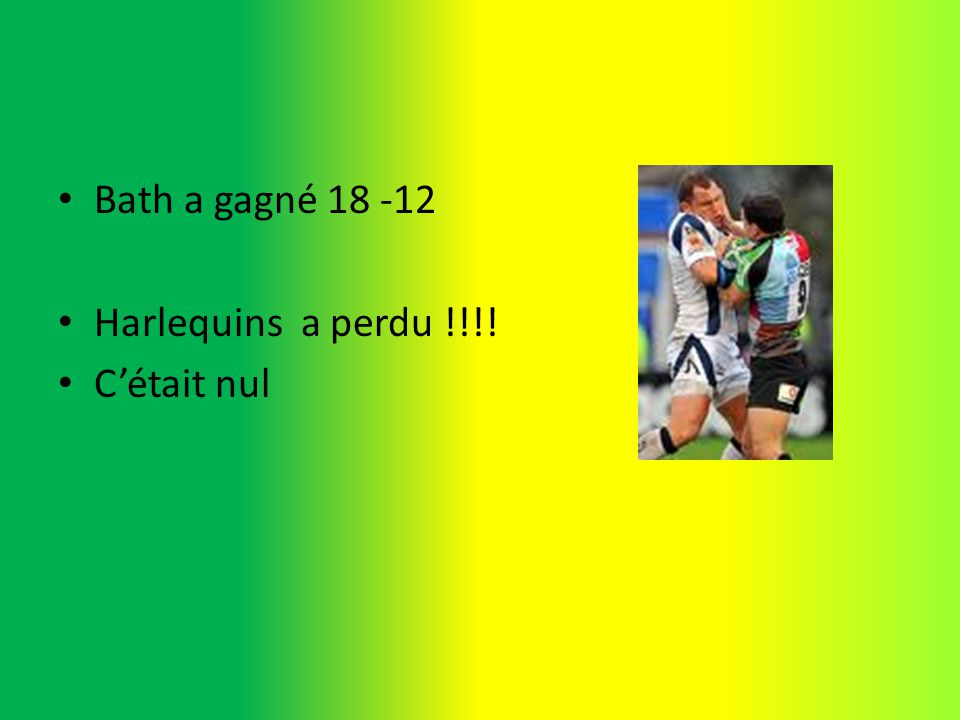 Bath a gagné 18 -12 Harlequins a perdu !!!! Cétait nul