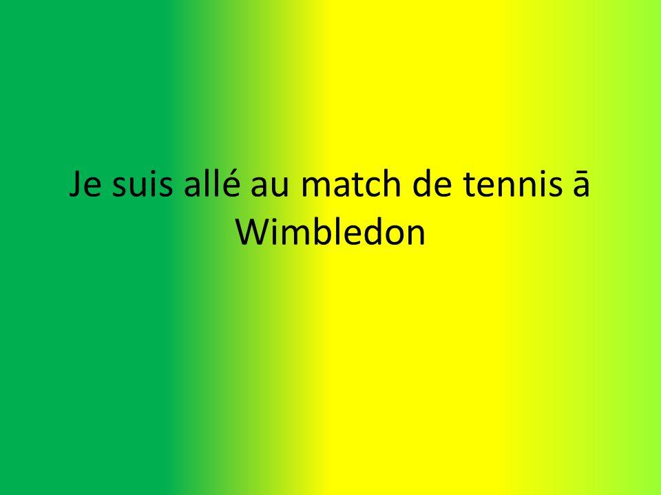Je suis allé au match de tennis ā Wimbledon