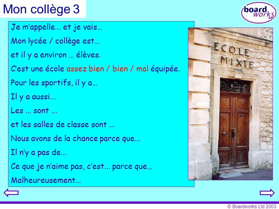 © Boardworks Ltd 2003 Je mappelle... et je vais… Mon lycée / collège est… et il y a environ … élèves. Cest une école assez bien / bien / mal équipée.