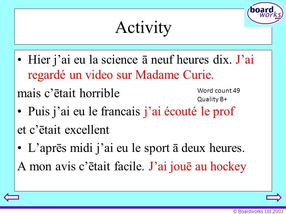© Boardworks Ltd 2003 Activity Hier jai eu la science ā neuf heures dix. Jai regardé un video sur Madame Curie. mais cētait horrible Puis jai eu le fr