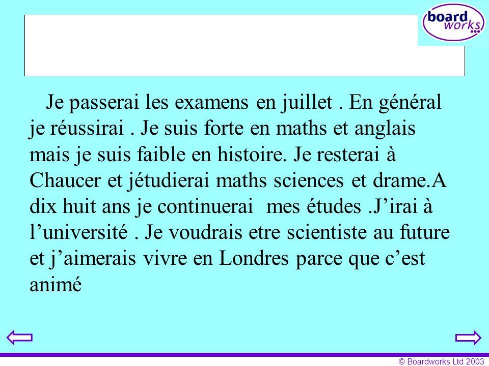 © Boardworks Ltd 2003 Je passerai les examens en juillet. En général je réussirai. Je suis forte en maths et anglais mais je suis faible en histoire.