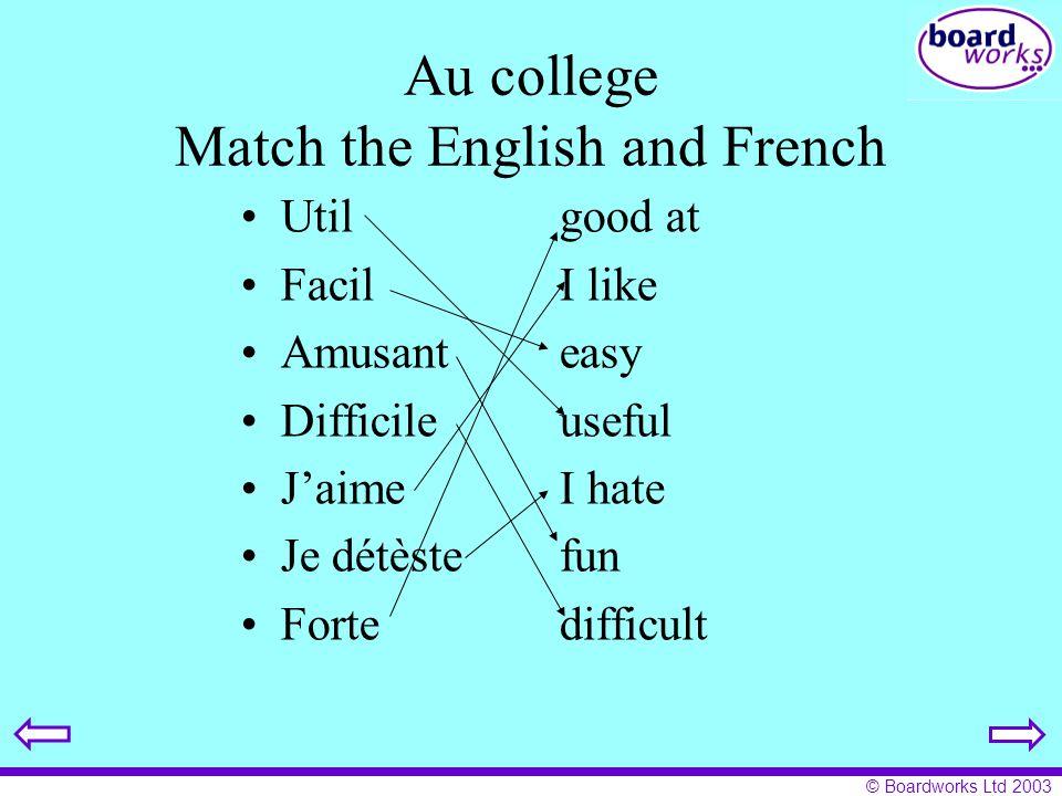© Boardworks Ltd 2003 Au college Match the English and French Utilgood at FacilI like Amusanteasy Difficileuseful JaimeI hate Je détèstefun Fortedifficult