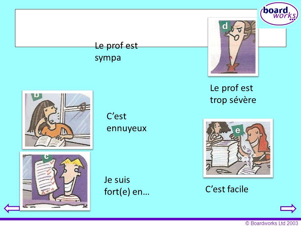 © Boardworks Ltd 2003 Le prof est trop sévère Le prof est sympa Cest facile Cest ennuyeux Je suis fort(e) en…