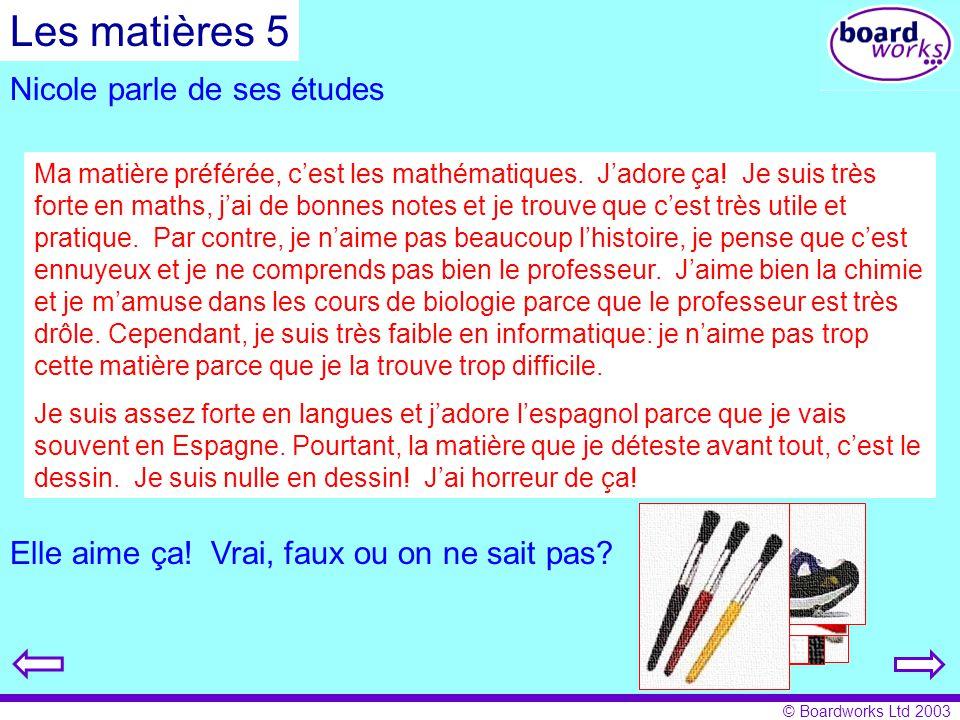 © Boardworks Ltd 2003 Nicole parle de ses études Ma matière préférée, cest les mathématiques. Jadore ça! Je suis très forte en maths, jai de bonnes no