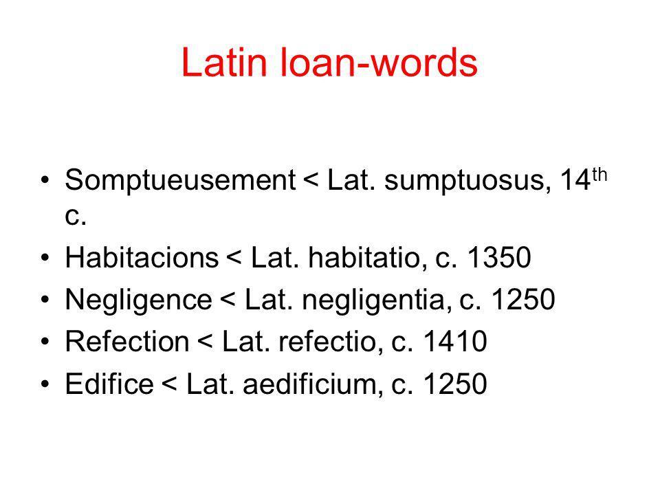 Latin loan-words Somptueusement < Lat. sumptuosus, 14 th c. Habitacions < Lat. habitatio, c. 1350 Negligence < Lat. negligentia, c. 1250 Refection < L