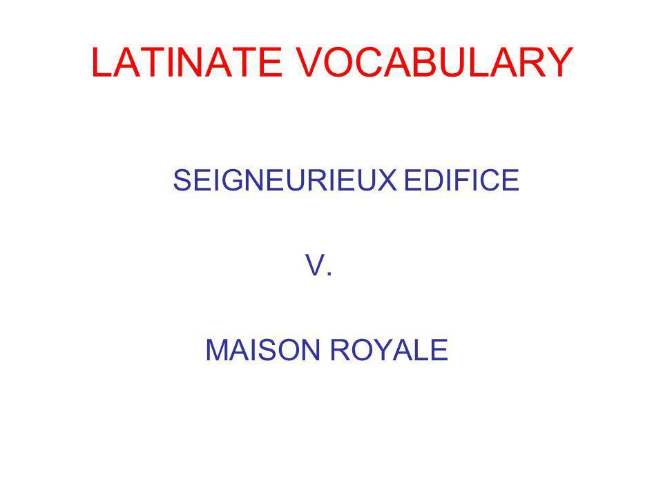LATINATE VOCABULARY SEIGNEURIEUX EDIFICE V. MAISON ROYALE