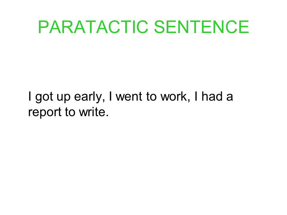 PARATACTIC SENTENCE I got up early, I went to work, I had a report to write.