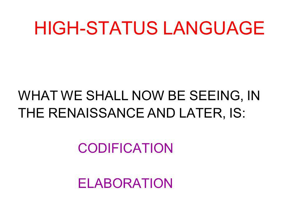HIGH-STATUS LANGUAGE WHAT WE SHALL NOW BE SEEING, IN THE RENAISSANCE AND LATER, IS: CODIFICATION ELABORATION
