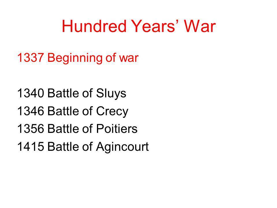 Hundred Years War 1337 Beginning of war 1340 Battle of Sluys 1346 Battle of Crecy 1356 Battle of Poitiers 1415 Battle of Agincourt