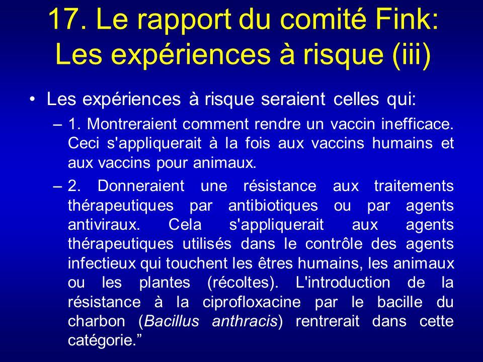 17. Le rapport du comité Fink: Les expériences à risque (iii) Les expériences à risque seraient celles qui: –1. Montreraient comment rendre un vaccin