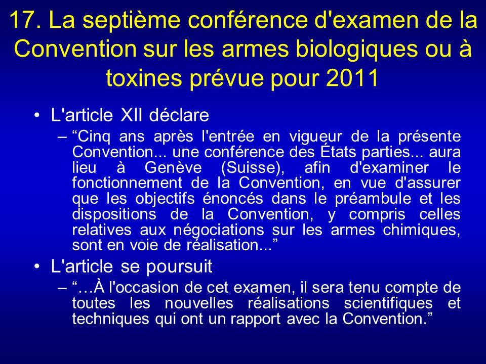 17. La septième conférence d'examen de la Convention sur les armes biologiques ou à toxines prévue pour 2011 L'article XII déclare –Cinq ans après l'e