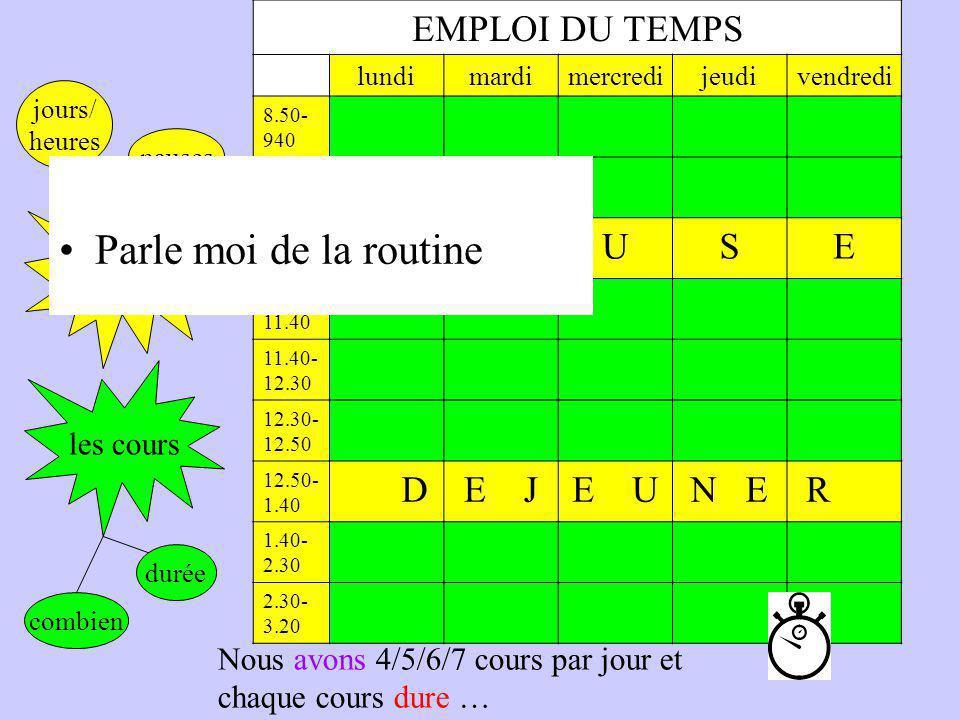 la routine EMPLOI DU TEMPS lundimardimercredijeudivendredi 8.50- 940 9.40- 10.30 10.30- 10.50 PAUSE 10.50- 11.40 11.40- 12.30 12.30- 12.50 12.50- 1.40 DE JE UN E R 1.40- 2.30 2.30- 3.20 les cours jours/ heures pauses combien durée Nous avons 4/5/6/7 cours par jour et chaque cours dure … Parle moi de la routine
