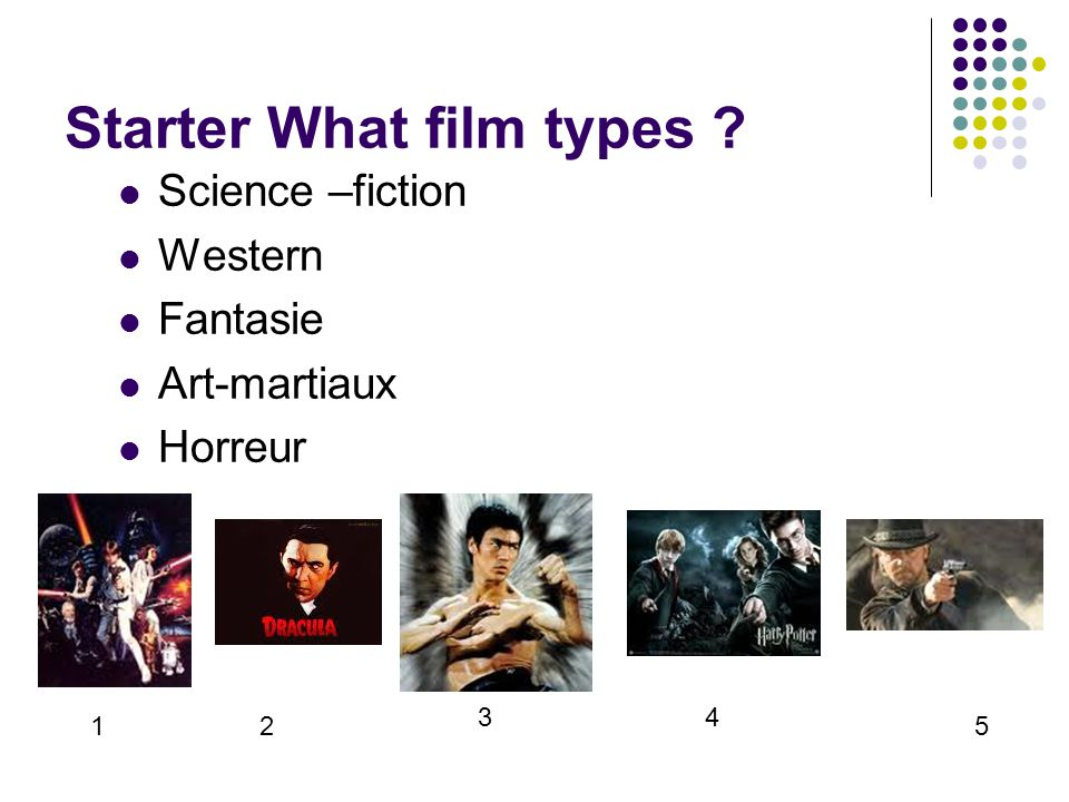 Starter What film types ? Science –fiction Western Fantasie Art-martiaux Horreur 12 34 5