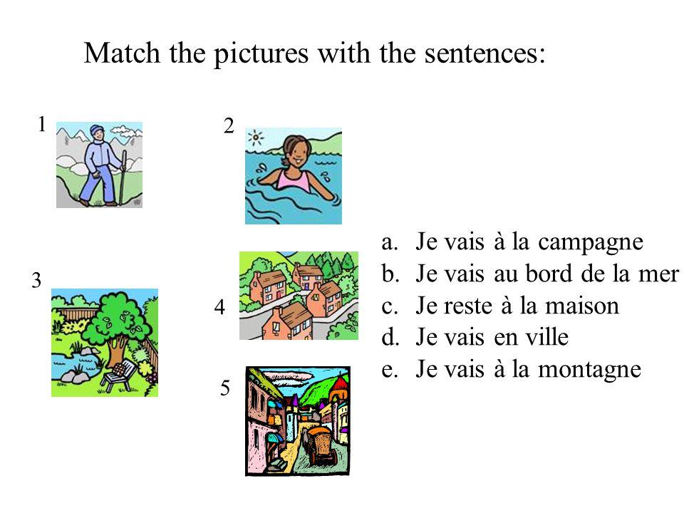 1 2 3 4 Match the pictures with the sentences: a.Je vais à la campagne b.Je vais au bord de la mer c.Je reste à la maison d.Je vais en ville e.Je vais à la montagne 5
