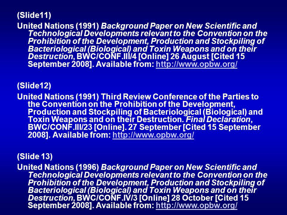 (Slide11) United Nations (1991) Background Paper on New Scientific and Technological Developments relevant to the Convention on the Prohibition of the Development, Production and Stockpiling of Bacteriological (Biological) and Toxin Weapons and on their Destruction, BWC/CONF.III/4 [Online] 26 August [Cited 15 September 2008].