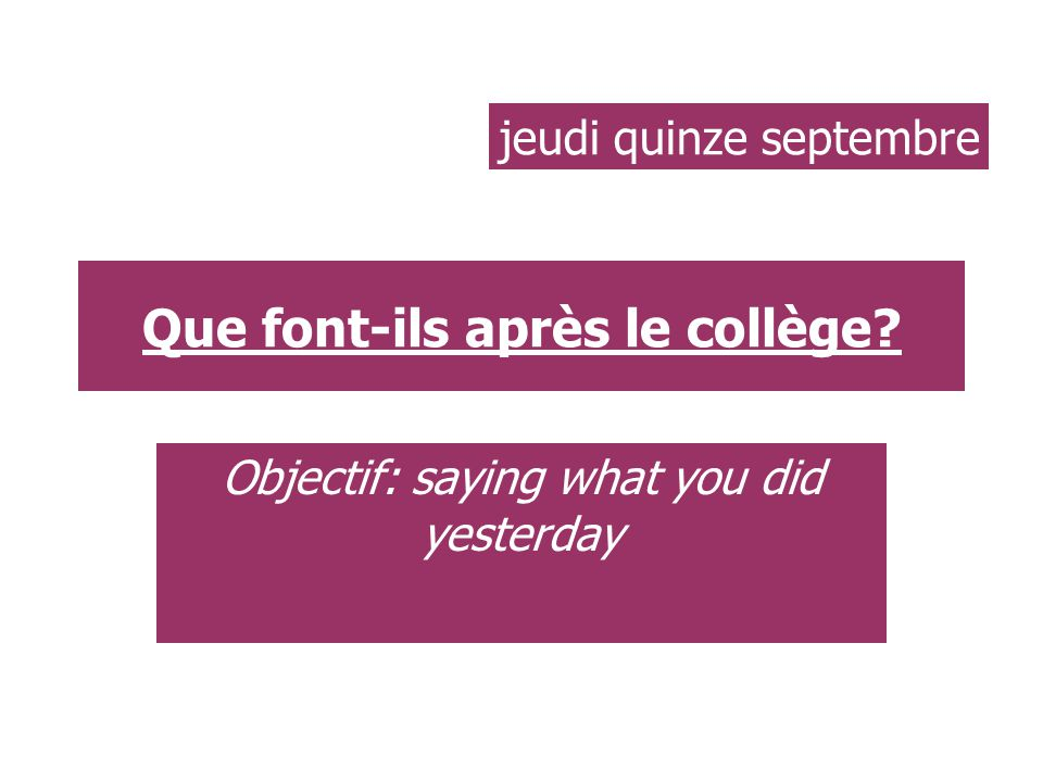Que font-ils après le collège Objectif: saying what you did yesterday jeudi quinze septembre