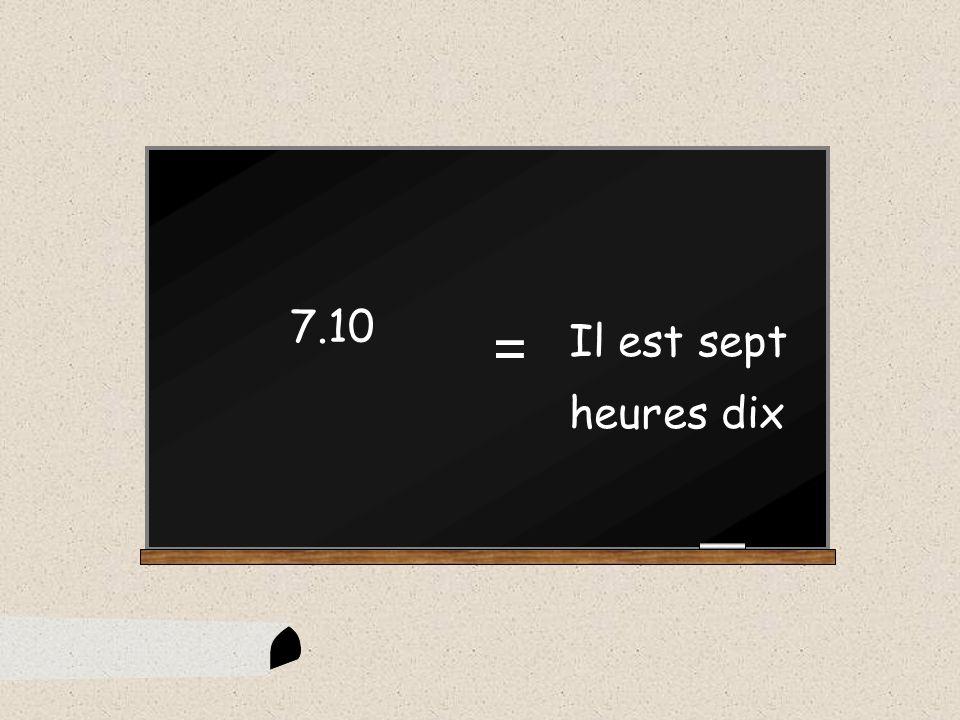 Il est sept heures cinq 7.05 =