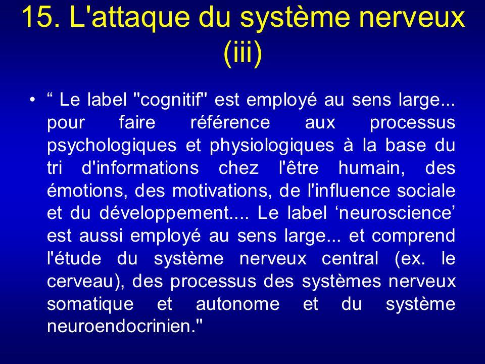 15. L'attaque du système nerveux (iii) Le label ''cognitif'' est employé au sens large... pour faire référence aux processus psychologiques et physiol