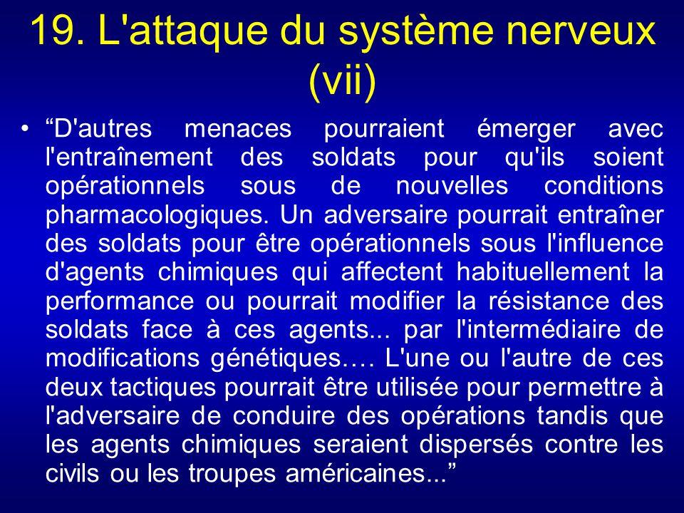 19. L'attaque du système nerveux (vii) D'autres menaces pourraient émerger avec l'entraînement des soldats pour qu'ils soient opérationnels sous de no
