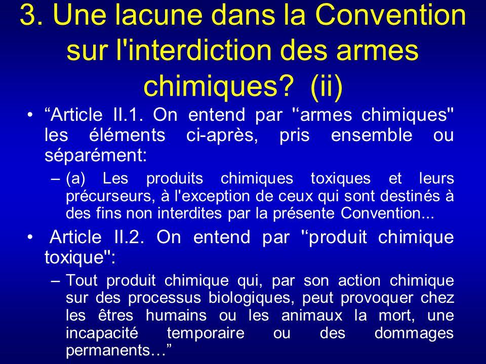 3. Une lacune dans la Convention sur l'interdiction des armes chimiques? (ii) Article II.1. On entend par 'armes chimiques'' les éléments ci-après, pr