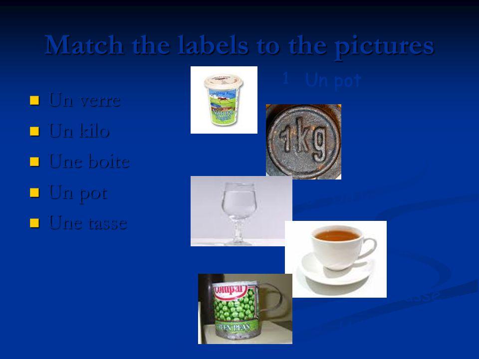 Match the labels to the pictures Un verre Un verre Un kilo Un kilo Une boite Une boite Un pot Un pot Une tasse Une tasse 1 2 3 4 5 Un pot Un kilo Un v