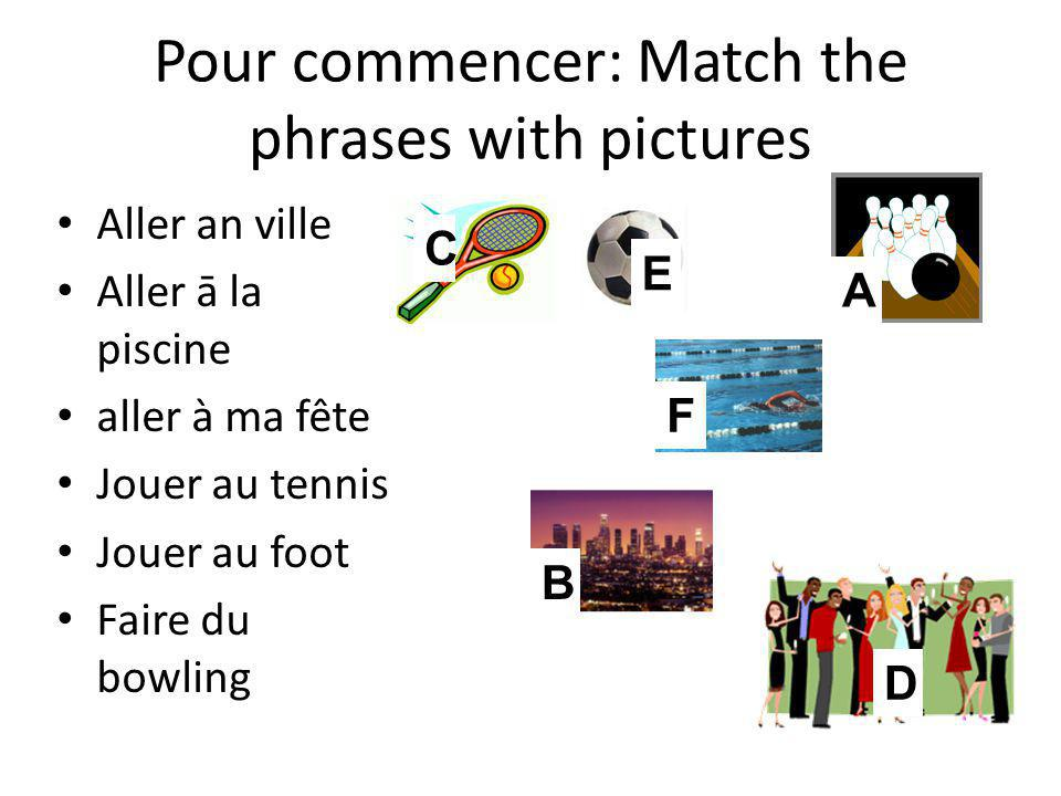 Pour commencer: Match the phrases with pictures C E A F B D Aller an ville Aller ā la piscine aller à ma fête Jouer au tennis Jouer au foot Faire du bowling