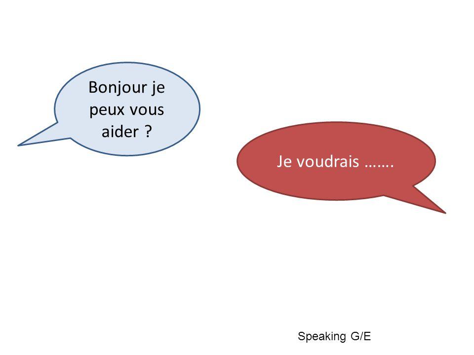Bonjour je peux vous aider Je voudrais ……. Speaking G/E