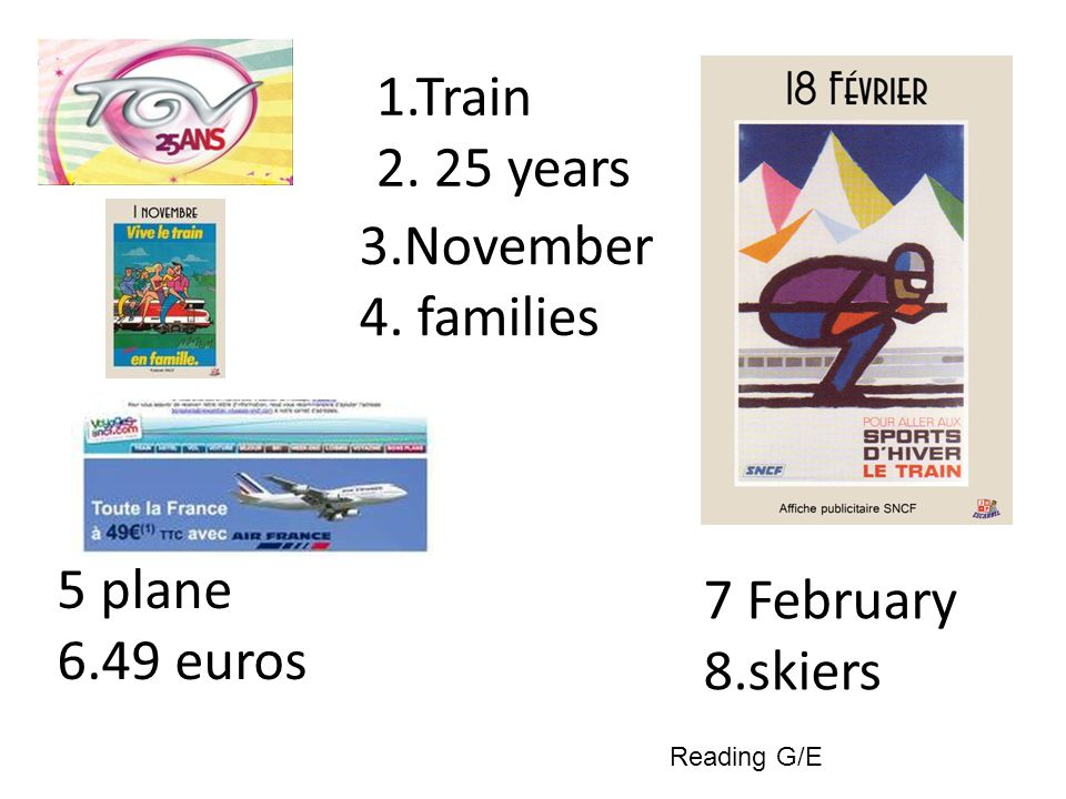 1.Train 2. 25 years 3.November 4. families 5 plane 6.49 euros 7 February 8.skiers Reading G/E