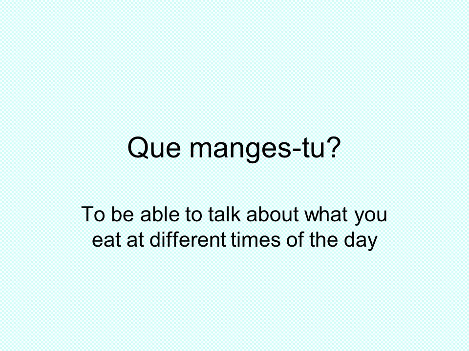 Que manges-tu? To be able to talk about what you eat at different times of the day