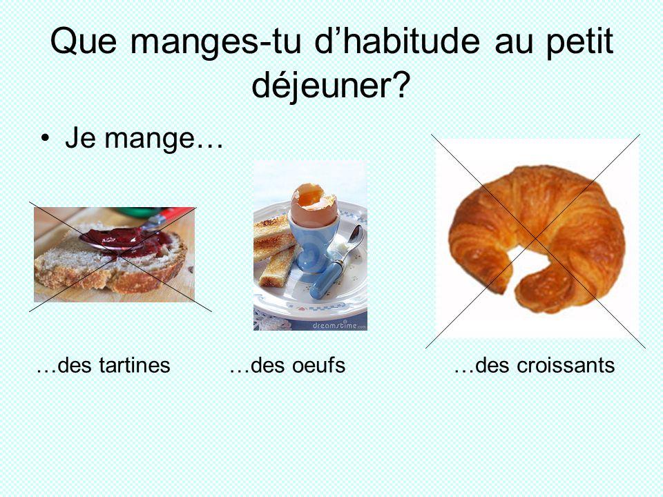 Que manges-tu dhabitude au petit déjeuner Je mange… …des tartines…des oeufs…des croissants