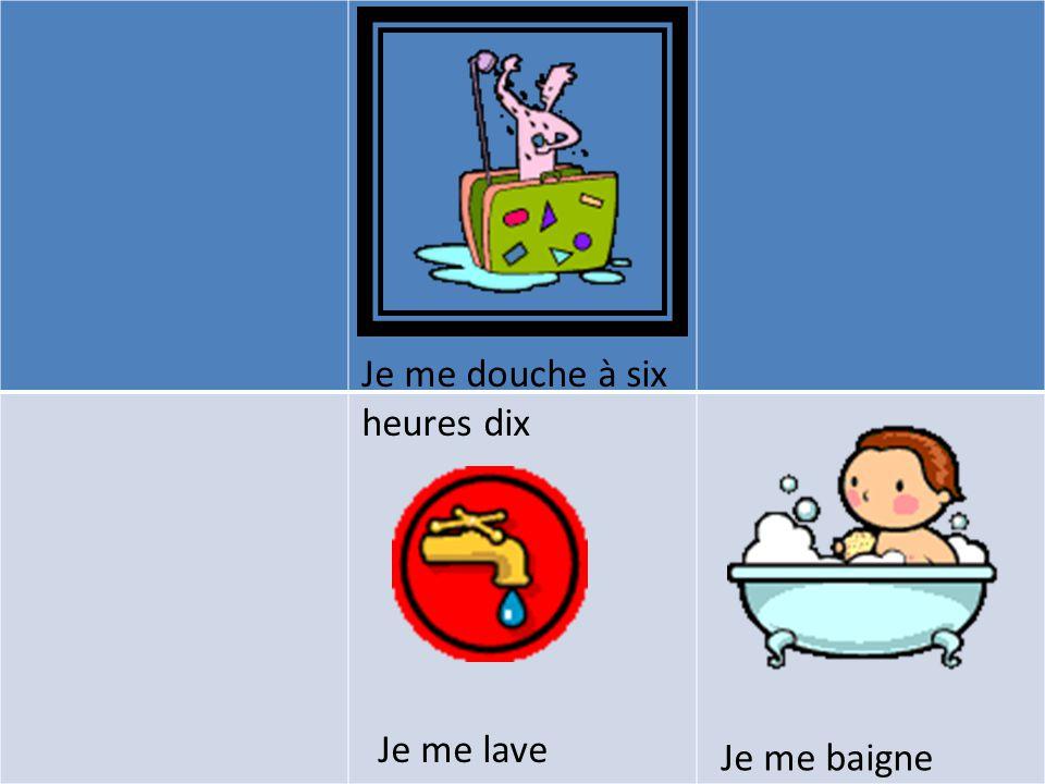 Je me baigne Je me douche à six heures dix Je me lave