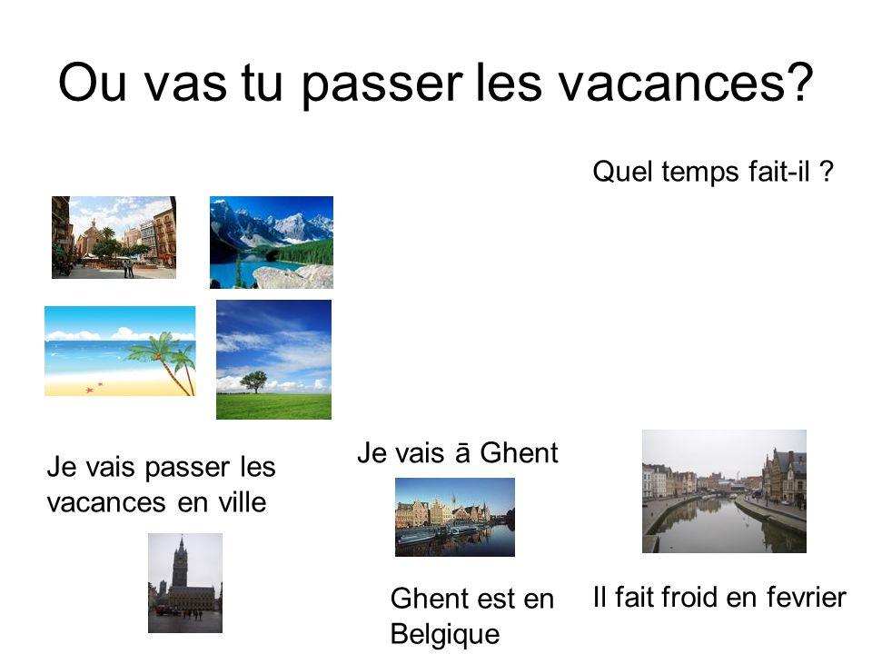 Ou vas tu passer les vacances? Je vais passer les vacances en ville Je vais ā Ghent Ghent est en Belgique Il fait froid en fevrier Quel temps fait-il