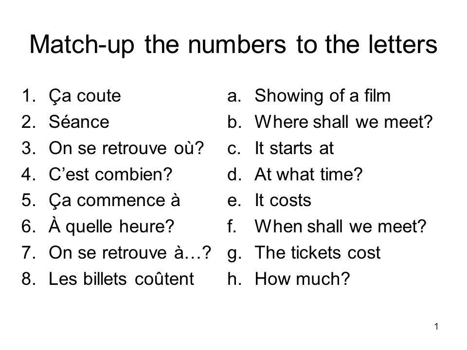 Match-up the numbers to the letters 1.Ça coute 2.Séance 3.On se retrouve où? 4.Cest combien? 5.Ça commence à 6.À quelle heure? 7.On se retrouve à…? 8.