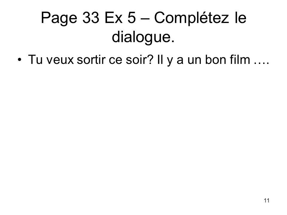 Page 33 Ex 5 – Complétez le dialogue. Tu veux sortir ce soir? Il y a un bon film …. 11