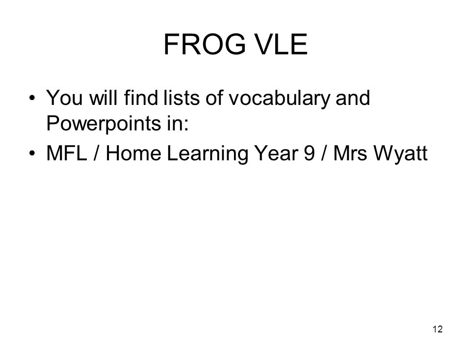 FROG VLE You will find lists of vocabulary and Powerpoints in: MFL / Home Learning Year 9 / Mrs Wyatt 12