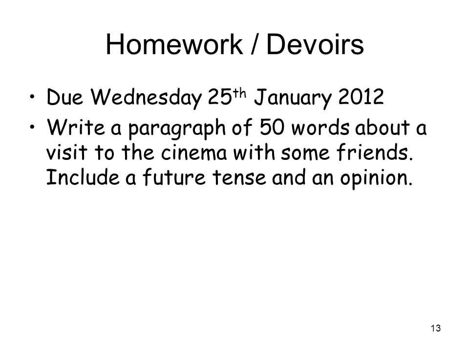 Homework / Devoirs Due Wednesday 25 th January 2012 Write a paragraph of 50 words about a visit to the cinema with some friends. Include a future tens