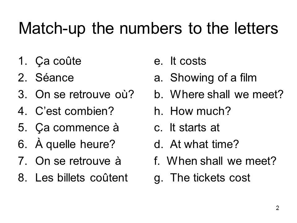 Match-up the numbers to the letters 1.Ça coûte 2.Séance 3.On se retrouve où? 4.Cest combien? 5.Ça commence à 6.À quelle heure? 7.On se retrouve à 8.Le