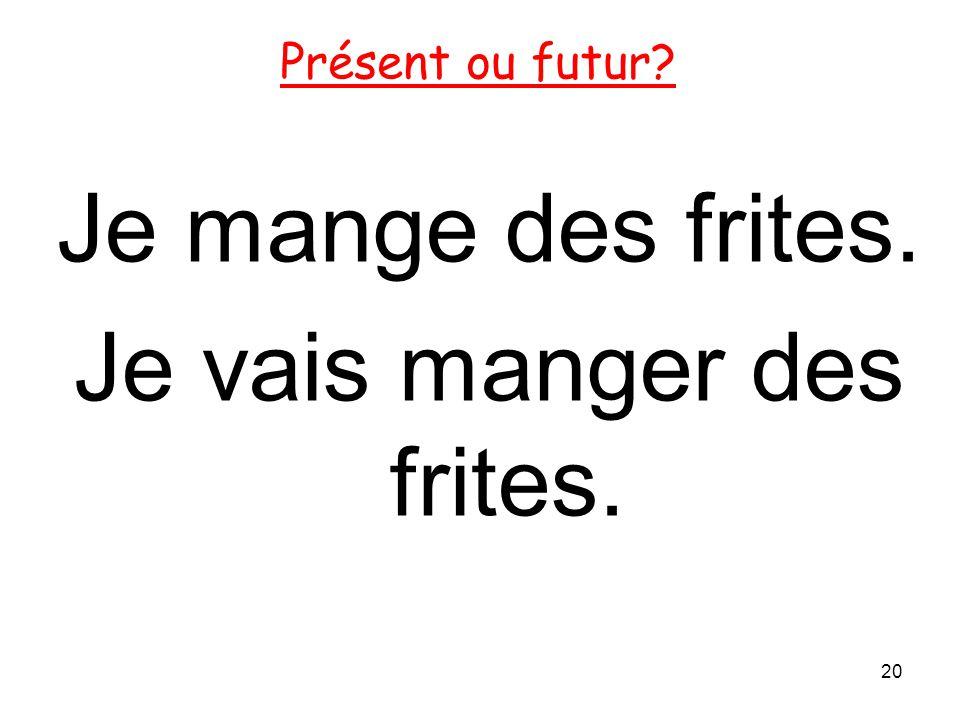 Je mange des frites. Je vais manger des frites. 20 Présent ou futur?
