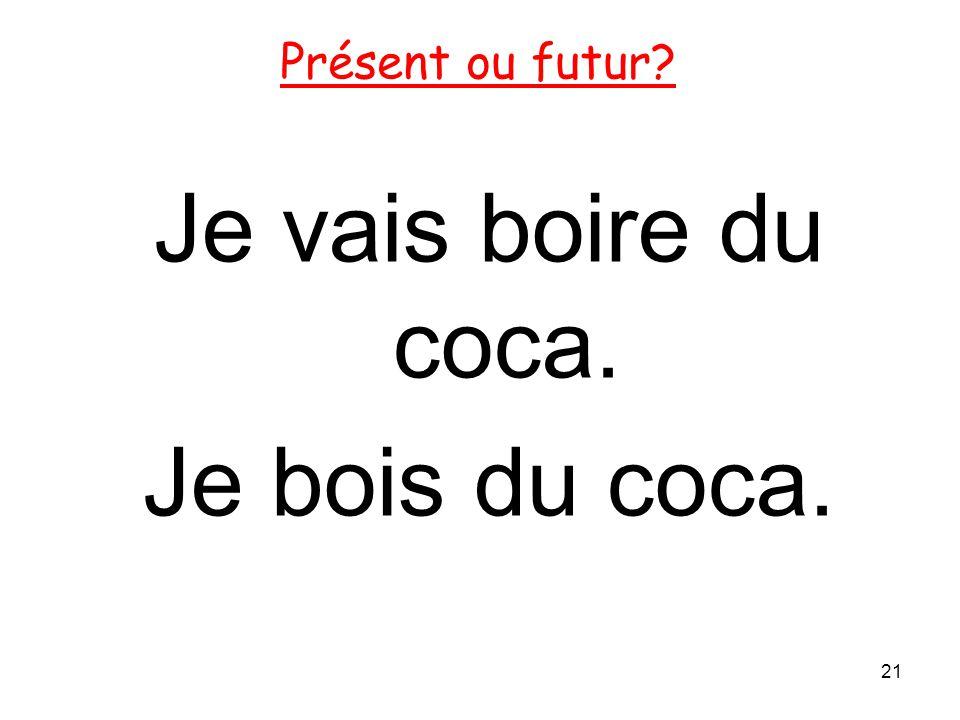 Je vais boire du coca. Je bois du coca. 21 Présent ou futur?