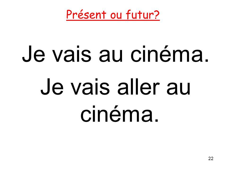 Je vais au cinéma. Je vais aller au cinéma. 22 Présent ou futur?