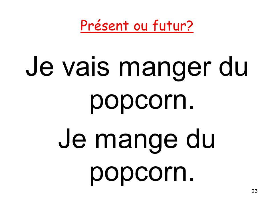 Je vais manger du popcorn. Je mange du popcorn. 23 Présent ou futur?