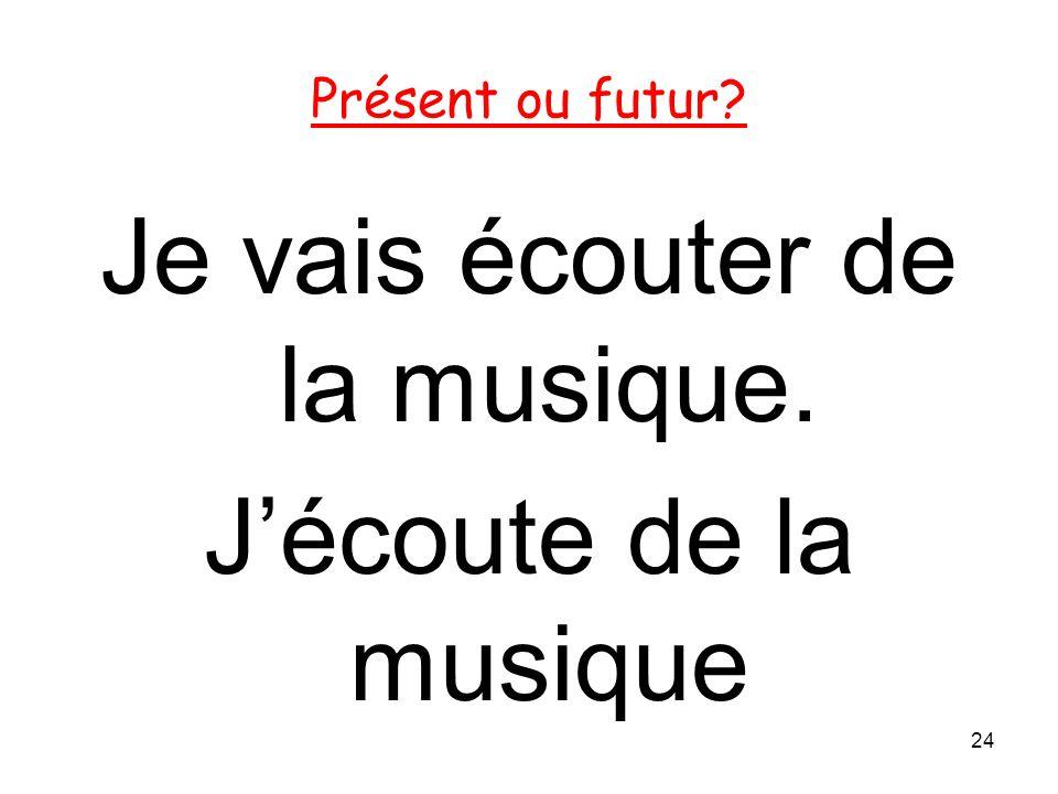 Je vais écouter de la musique. Jécoute de la musique 24 Présent ou futur?