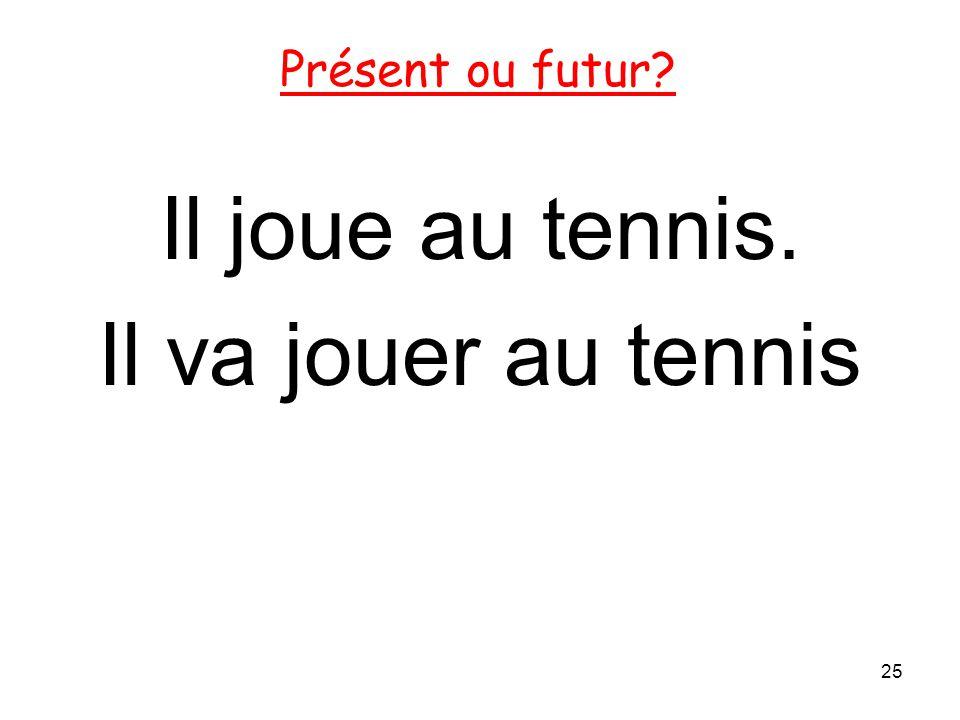 Il joue au tennis. Il va jouer au tennis 25 Présent ou futur?