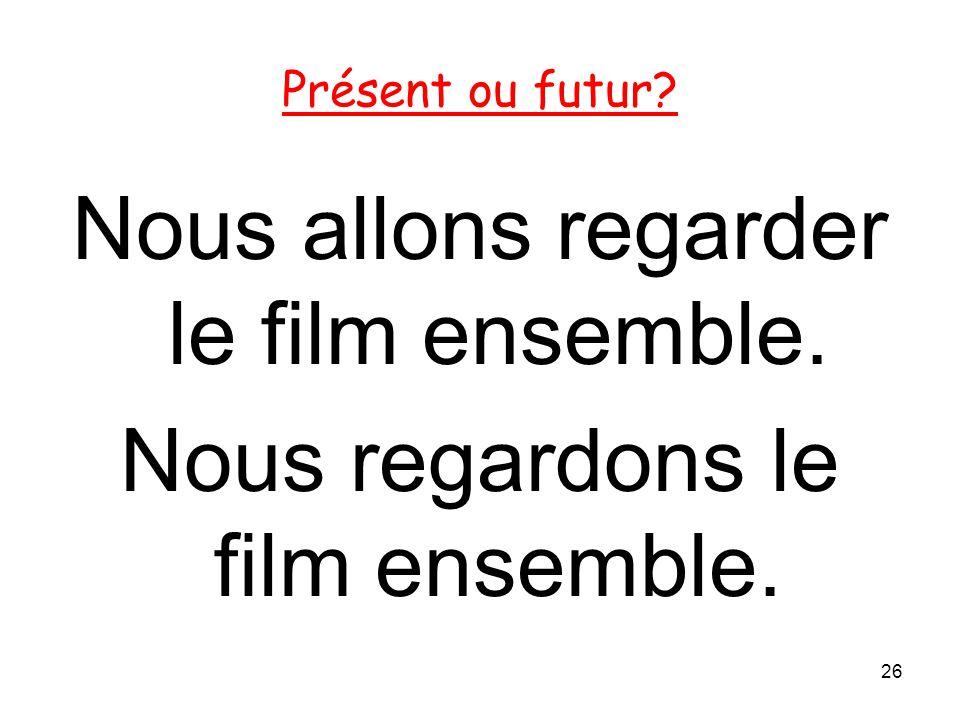 Nous allons regarder le film ensemble. Nous regardons le film ensemble. 26 Présent ou futur?