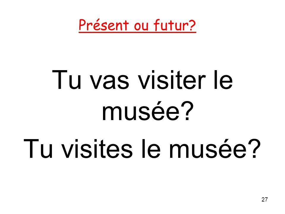 Tu vas visiter le musée? Tu visites le musée? 27 Présent ou futur?