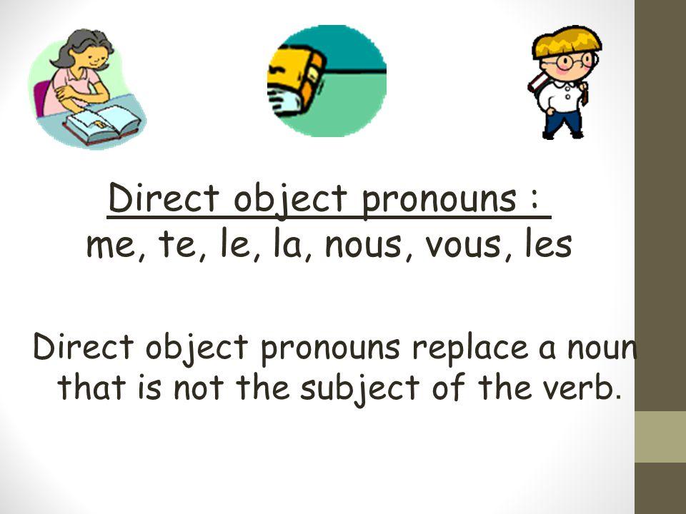 Direct object pronouns : me, te, le, la, nous, vous, les Direct object pronouns replace a noun that is not the subject of the verb.