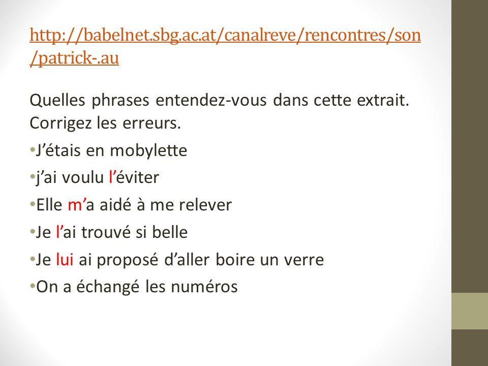 http://babelnet.sbg.ac.at/canalreve/rencontres/son /patrick-.au Quelles phrases entendez-vous dans cette extrait. Corrigez les erreurs. Jétais en moby