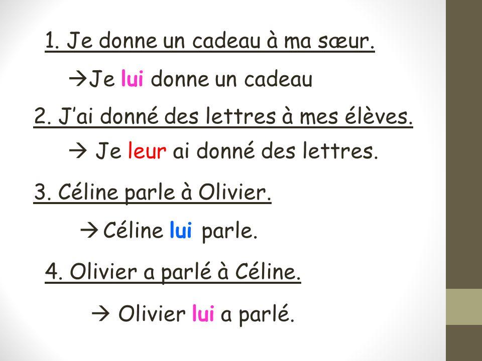 1. Je donne un cadeau à ma sæur. Je lui donne un cadeau 4. Olivier a parlé à Céline. Olivier lui a parlé. 2. Jai donné des lettres à mes élèves. Je le