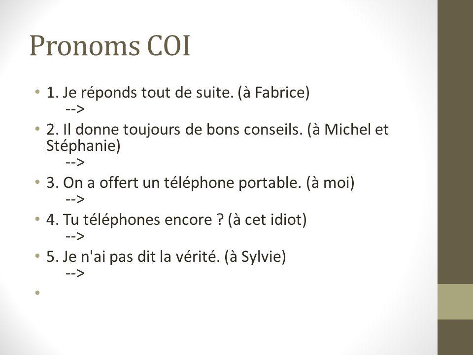 Pronoms COI 1. Je réponds tout de suite. (à Fabrice) --> 2. Il donne toujours de bons conseils. (à Michel et Stéphanie) --> 3. On a offert un téléphon